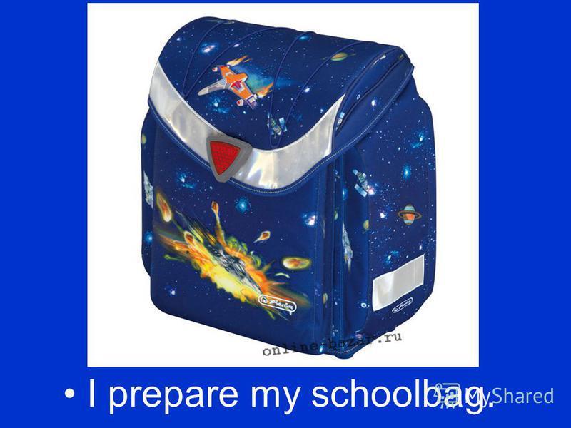 I prepare my schoolbag.