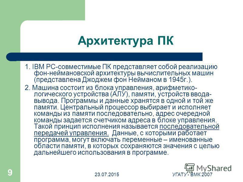 23.07.2015УГАТУ - ВМК 2007 9 Архитектура ПК 1. IBM PC-совместимые ПК представляет собой реализацию фон-неймановской архитектуры вычислительных машин (представлена Джоджем фон Нейманом в 1945 г.). 2. Машина состоит из блока управления, арифметико- лог