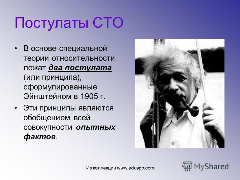 Постулаты СТО В основе специальной теории относительности лежат два постулата (или принципа), сформулированные Эйнштейном в 1905 г. Эти принципы являются обобщением всей совокупности опытных фактов. Из коллекции www.eduspb.com