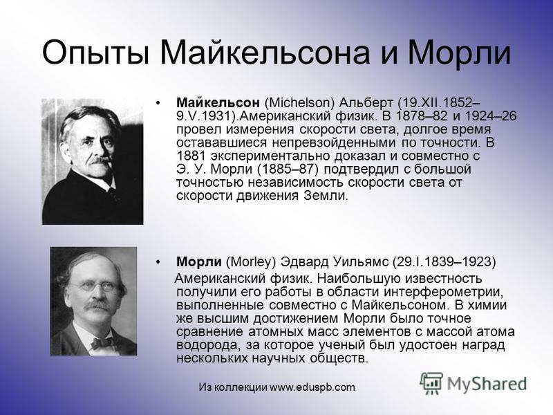 Опыты Майкельсона и Морли Майкельсон (Michelson) Альберт (19.XII.1852– 9.V.1931).Американский физик. В 1878–82 и 1924–26 провел измерения скорости света, долгое время остававшиеся непревзойденными по точности. В 1881 экспериментально доказал и совмес