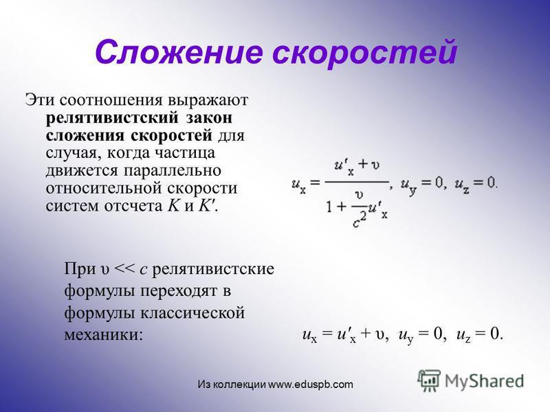 Сложение скоростей Эти соотношения выражают релятивистский закон сложения скоростей для случая, когда частица движется параллельно относительной скорости систем отсчета K и K'. u x = u' x + υ, u y = 0, u z = 0. При υ << c релятивистские формулы перех