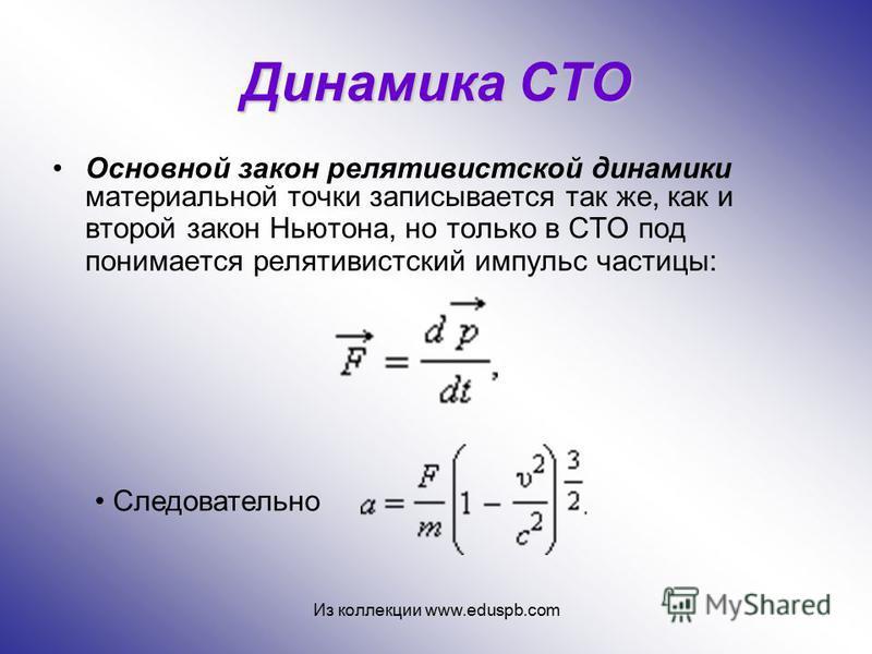Динамика СТО Основной закон релятивистской динамики материальной точки записывается так же, как и второй закон Ньютона, но только в СТО под понимается релятивистский импульс частицы: Следовательно Из коллекции www.eduspb.com