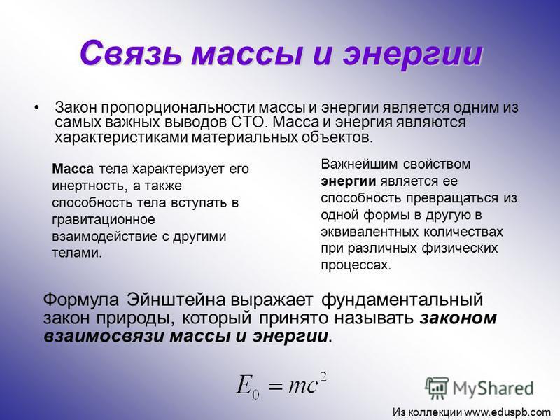 Связь массы и энергии Закон пропорциональности массы и энергии является одним из самых важных выводов СТО. Масса и энергия являются характеристиками материальных объектов. Масса тела характеризует его инертность, а также способность тела вступать в г