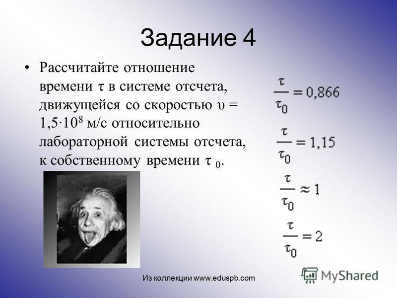 Задание 4 Рассчитайте отношение времени τ в системе отсчета, движущейся со скоростью υ = 1,510 8 м/с относительно лабораторной системы отсчета, к собственному времени τ 0. Из коллекции www.eduspb.com