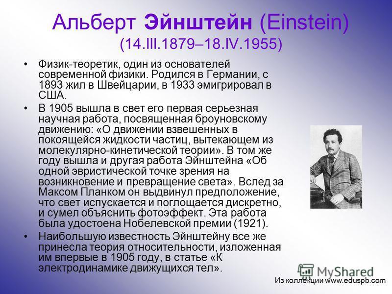 Альберт Эйнштейн (Einstein) (14.III.1879–18.IV.1955) Физик-теоретик, один из основателей современной физики. Родился в Германии, с 1893 жил в Швейцарии, в 1933 эмигрировал в США. В 1905 вышла в свет его первая серьезная научная работа, посвященная бр