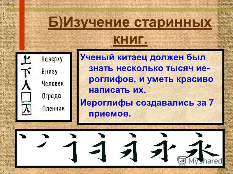 Б)Изучение старинных книг. Ученый китаец должен был знать несколько тысяч иероглифов, и уметь красиво написать их. Иероглифы создавались за 7 приемов.