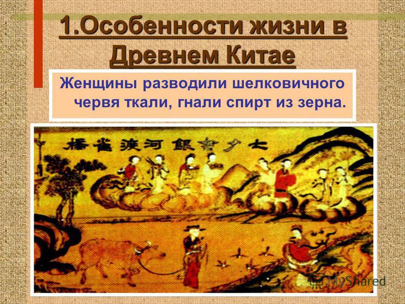 1. Особенности жизни в Древнем Китае Женщины разводили шелковичного червя ткали, гнали спирт из зерна.