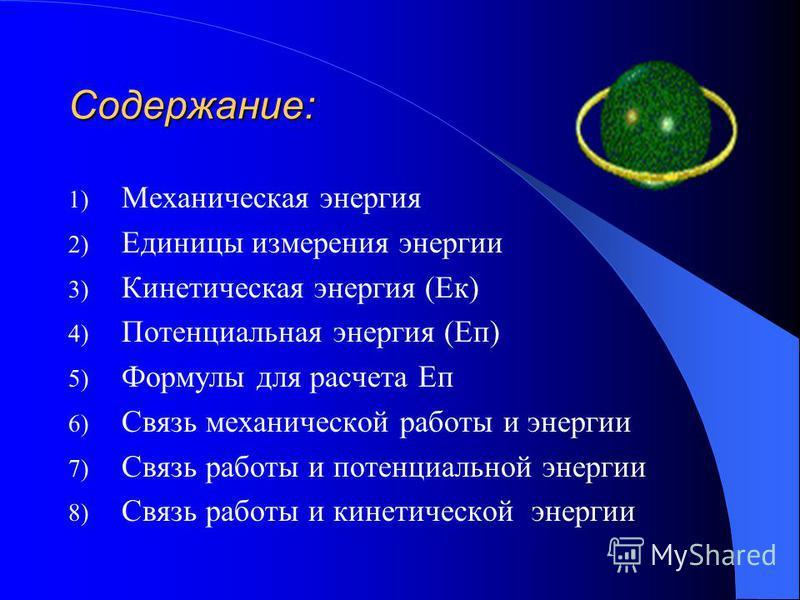 Содержание: 1) Механическая энергия 2) Единицы измерения энергии 3) Кинетическая энергия (Ек) 4) Потенциальная энергия (Еп) 5) Формулы для расчета Еп 6) Связь механической работы и энергии 7) Связь работы и потенциальной энергии 8) Связь работы и кин