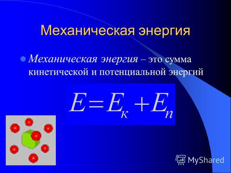 Механическая энергия Механическая энергия – это сумма кинетической и потенциальной энергий