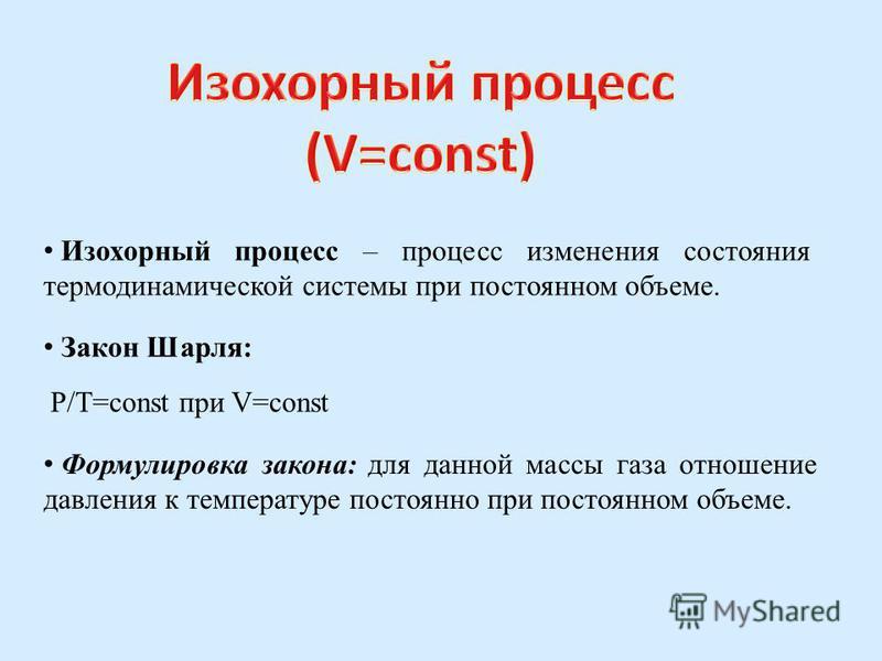 Изохорный процесс – процесс изменения состояния термодинамической системы при постоянном объеме. Закон Шарля: P/T=const при V=const Формулировка закона: для данной массы газа отношение давления к температуре постоянно при постоянном объеме.