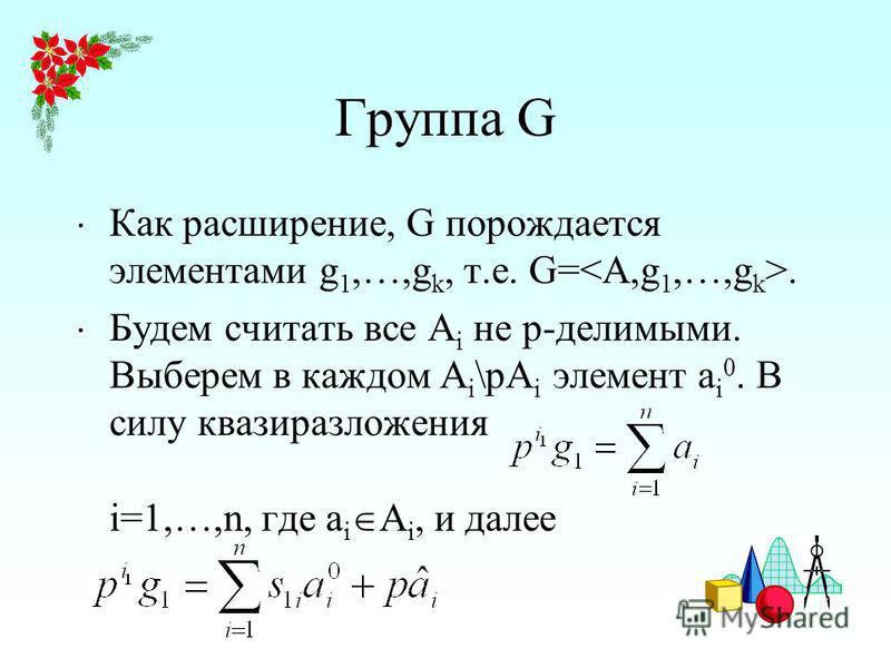 Группа G Как расширение, G порождается элементами g 1,…,g k, т.е. G=. Будем считать все A i не p-делимыми. Выберем в каждом A i \pA i элемент a i 0. В силу квази разложения i=1,…,n, где a i A i, и далее