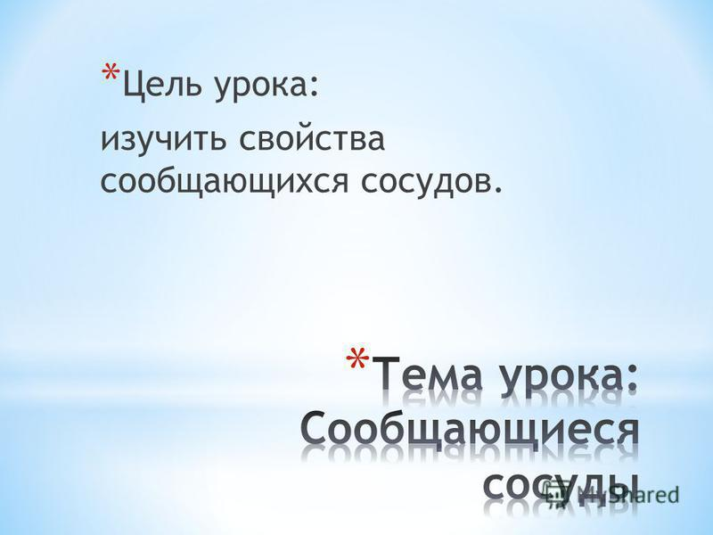 * Цель урока: изучить свойства сообщающихся сосудов.