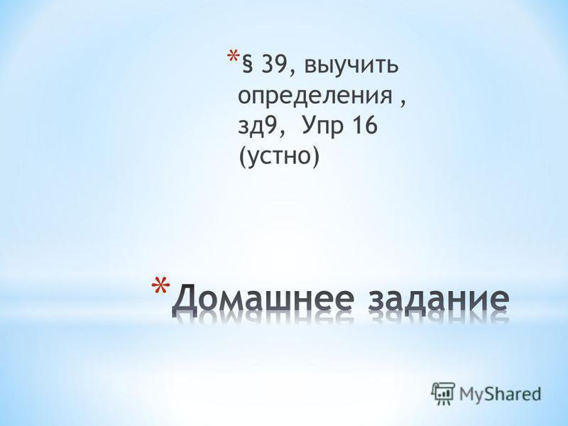 * § 39, выучить определения, з д 9, Упр 16 (устно)