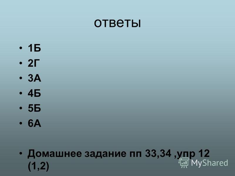 ответы 1Б 2Г 3А 4Б 5Б 6А Домашнее задание пп 33,34,упр 12 (1,2)