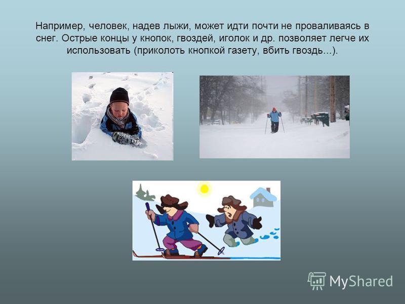 Например, человек, надев лыжи, может идти почти не проваливаясь в снег. Острые концы у кнопок, гвоздей, иголок и др. позволяет легче их использовать (приколоть кнопкой газету, вбить гвоздь...).