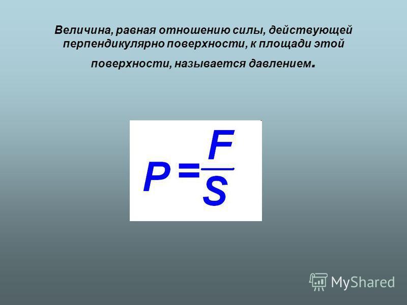 Величина, равная отношению силы, действующей перпендикулярно поверхности, к площади этой поверхности, называется давлением.