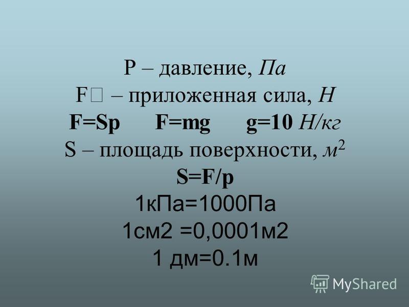 P – давление, Па F – приложенная сила, Н F=Sp F=mg g=10 Н/кг S – площадь поверхности, м 2 S=F/p 1 к Па=1000Па 1 см 2 =0,0001 м 2 1 дм=0.1 м