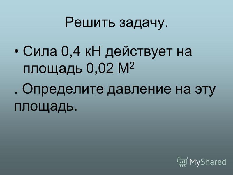 Решить задачу. Сила 0,4 кН действует на площадь 0,02 М 2. Определите давление на эту площадь.