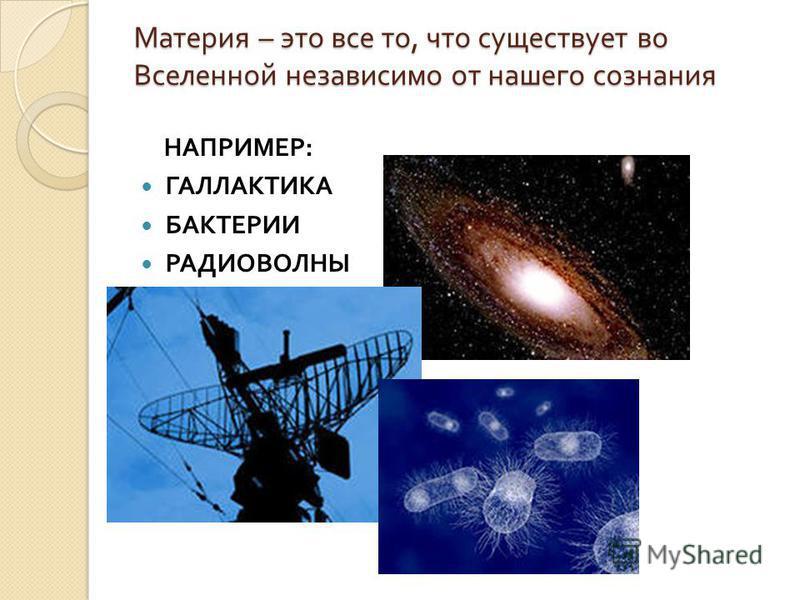 Материя – это все то, что существует во Вселенной независимо от нашего сознания НАПРИМЕР : ГАЛЛАКТИКА БАКТЕРИИ РАДИОВОЛНЫ