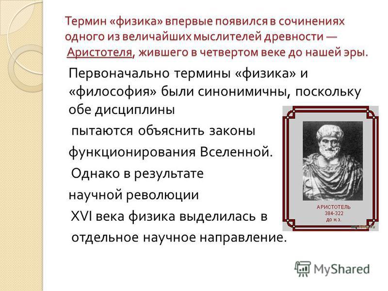 Термин « физика » впервые появился в сочинениях одного из величайших мыслителей древности Аристотеля, жившего в четвертом веке до нашей эры. Первоначально термины « физика » и « философия » были синонимичны, поскольку обе дисциплины пытаются объяснит