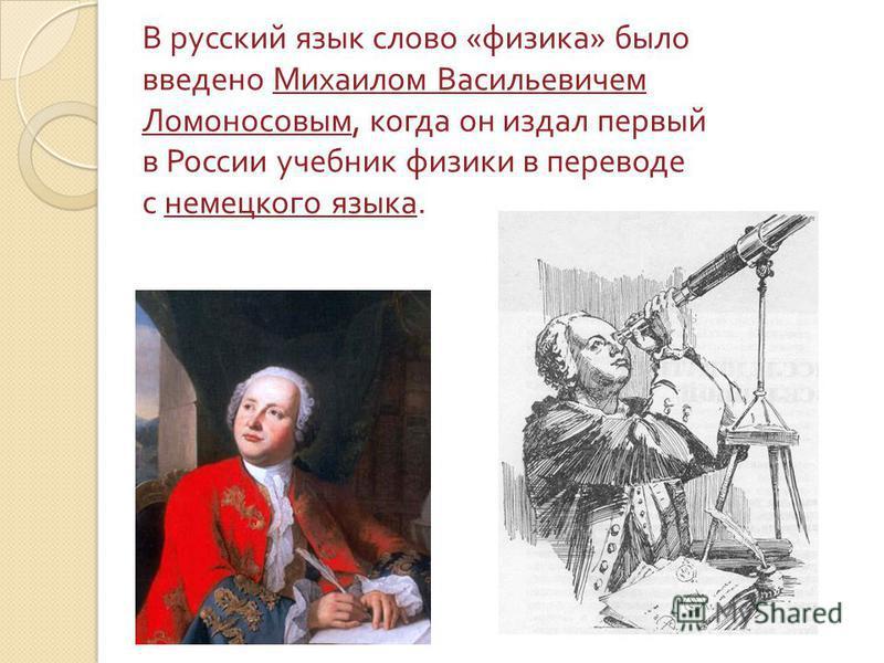 В русский язык слово « физика » было введено Михаилом Васильевичем Ломоносовым, когда он издал первый в России учебник физики в переводе с немецкого языка.
