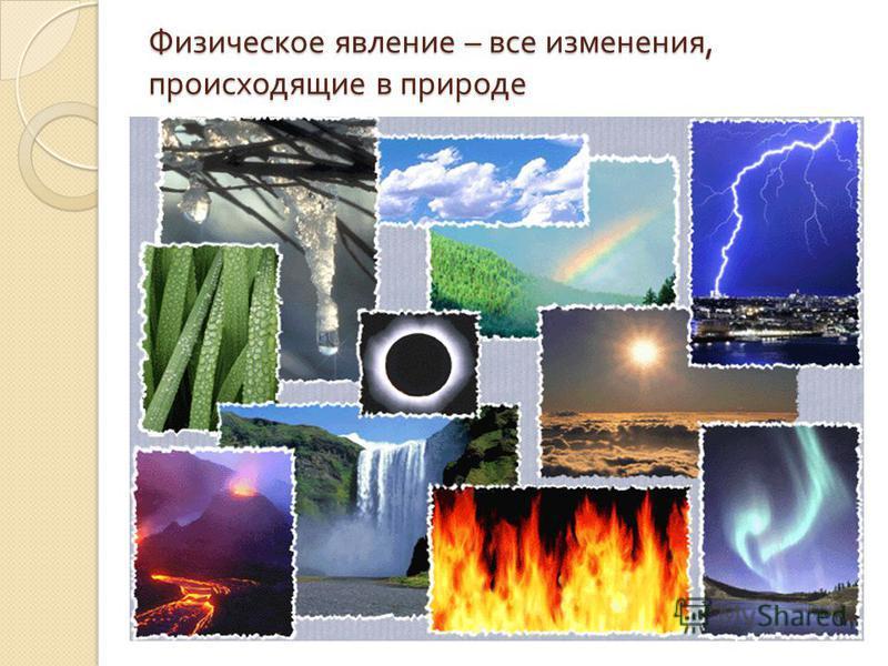 Физическое явление – все изменения, происходящие в природе