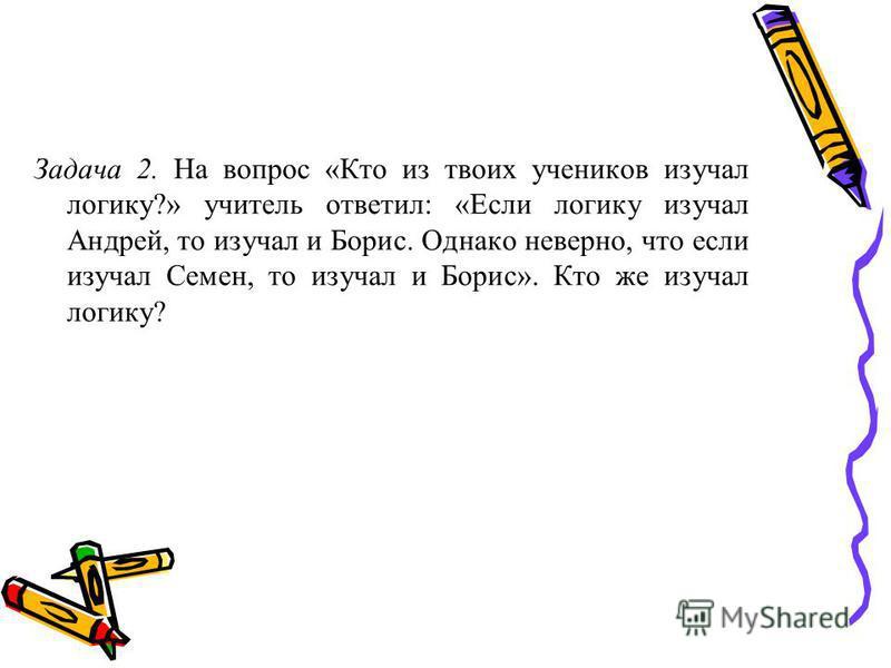 Задача 2. На вопрос «Кто из твоих учеников изучал логику?» учитель ответил: «Если логику изучал Андрей, то изучал и Борис. Однако неверно, что если изучал Семен, то изучал и Борис». Кто же изучал логику?