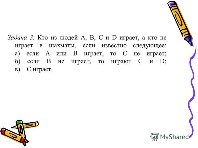 Задача 3. Кто из людей A, B, C и D играет, а кто не играет в шахматы, если известно следующее: а) если А или В играет, то С не играет; б) если В не играет, то играют С и D; в) С играет.