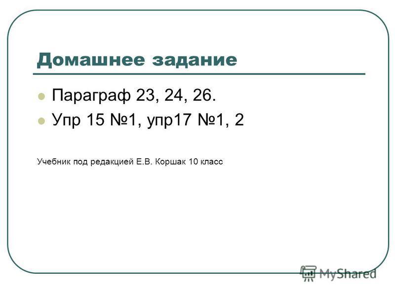 Домашнее задание Параграф 23, 24, 26. Упр 15 1, упр 17 1, 2 Учебник под редакцией Е.В. Коршак 10 класс