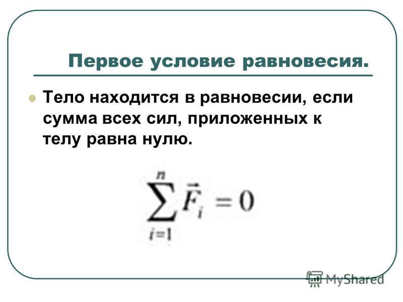 Первое условие равновесия. Тело находится в равновесии, если сумма всех сил, приложенных к телу равна нулю.