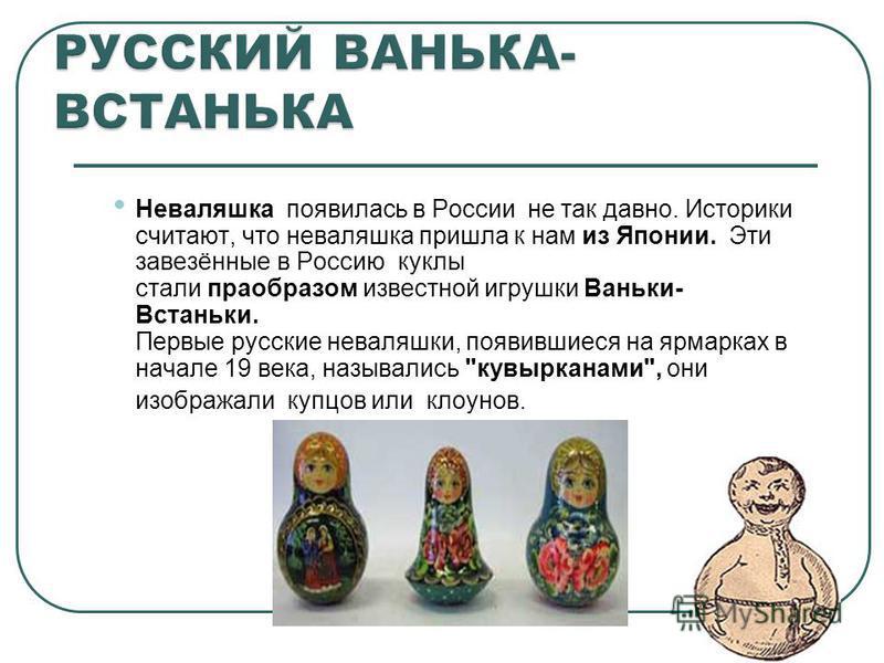 Неваляшка появилась в России не так давно. Историки считают, что неваляшка пришла к нам из Японии. Эти завезённые в Россию куклы стали прообразом известной игрушки Ваньки- Встаньки. Первые русские неваляшки, появившиеся на ярмарках в начале 19 века,