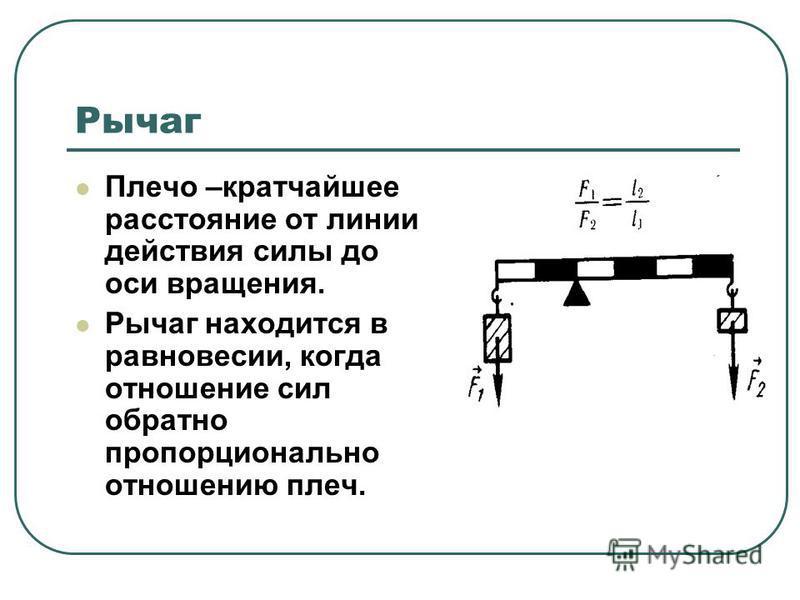 Рычаг Плечо –кратчайшее расстояние от линии действия силы до оси вращения. Рычаг находится в равновесии, когда отношение сил обратно пропорционально отношению плеч.