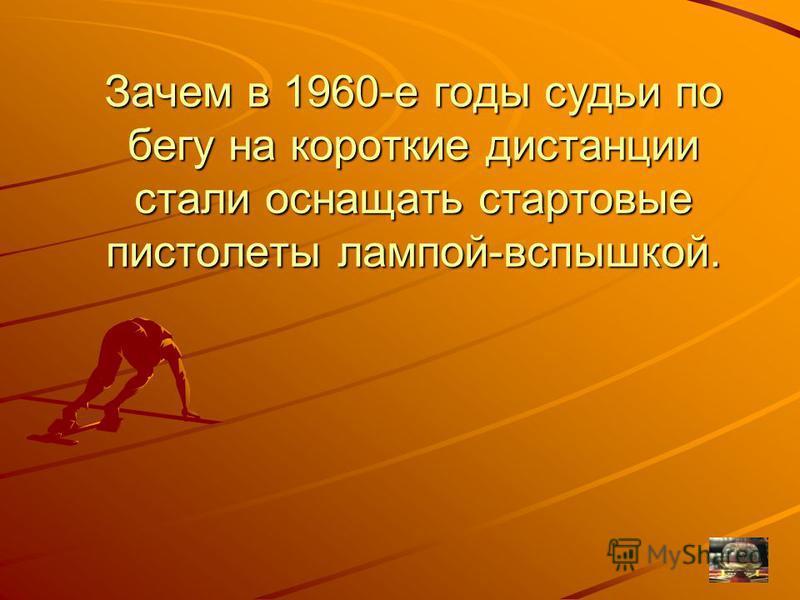Зачем в 1960-е годы судьи по бегу на короткие дистанции стали оснащать стартовые пистолеты лампой-вспышкой.