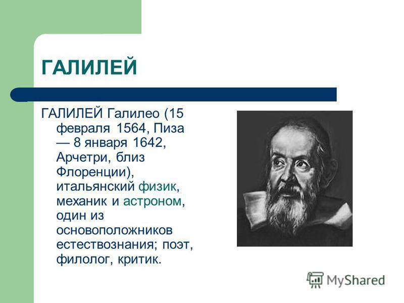 ГАЛИЛЕЙ ГАЛИЛЕЙ Галилео (15 февраля 1564, Пиза 8 января 1642, Арчетри, близ Флоренции), итальянский физик, механик и астроном, один из основоположников естествознания; поэт, филолог, критик.