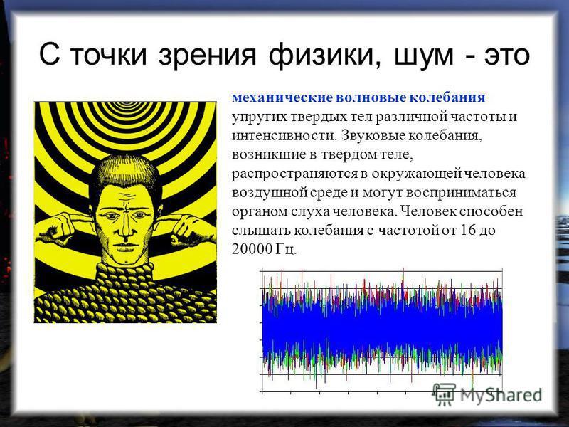 С точки зрения физики, шум - это механические волновые колебания упругих твердых тел различной частоты и интенсивности. Звуковые колебания, возникшие в твердом теле, распространяются в окружающей человека воздушной среде и могут восприниматься органо