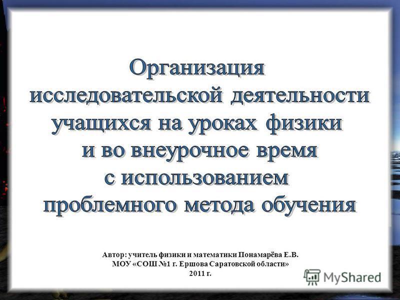Автор: учитель физики и математики Понамарёва Е.В. МОУ «СОШ 1 г. Ершова Саратовской области» 2011 г.