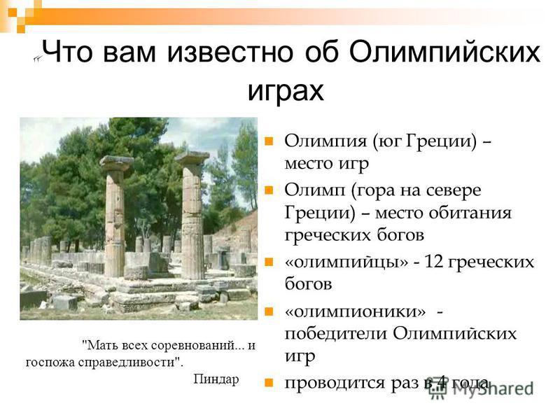 « Что вам известно об Олимпийских играх Олимпия (юг Греции) – место игр Олимп (гора на севере Греции) – место обитания греческих богов «олимпийцы» - 12 греческих богов «олимпионики» - победители Олимпийских игр проводится раз в 4 года