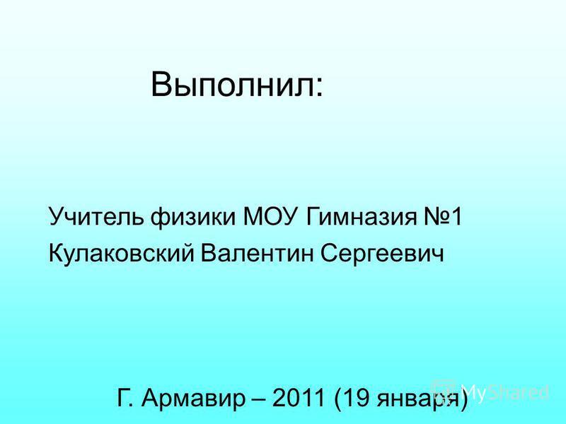 Выполнил: Учитель физики МОУ Гимназия 1 Кулаковский Валентин Сергеевич Г. Армавир – 2011 (19 января)