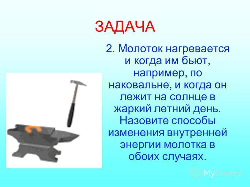 ЗАДАЧА 2. Молоток нагревается и когда им бьют, например, по наковальне, и когда он лежит на солнце в жаркий летний день. Назовите способы изменения внутренней энергии молотка в обоих случаях.