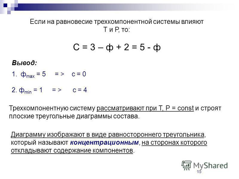 15 Если на равновесие трехкомпонентной системы влияют Т и Р, то: С = 3 – ф + 2 = 5 - ф Вывод: 1. ф max = 5 = > с = 0 2. ф min = 1 = > с = 4 Трехкомпонентную систему рассматривают при Т, Р = const и строят плоские треугольные диаграммы состава. Диагра