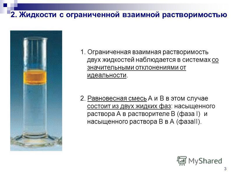 3 2. Жидкости с ограниченной взаимной растворимостью 1. Ограниченная взаимная растворимость двух жидкостей наблюдается в системах со значительными отклонениями от идеальности. 2. Равновесная смесь А и В в этом случае состоит из двух жидких фаз: насыщ