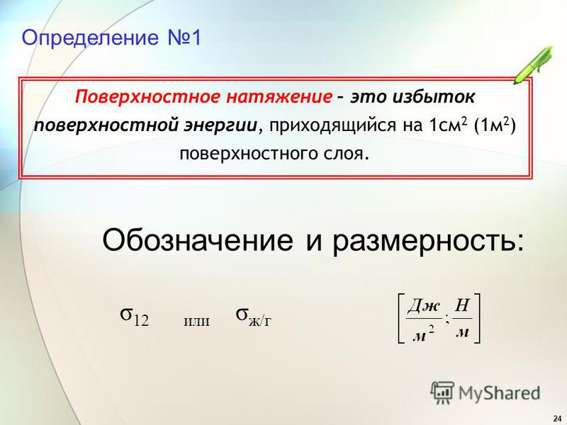 24 Определение 1 Поверхностное натяжение – это избыток поверхностной энергии, приходящийся на 1 см 2 (1 м 2 ) поверхностного слоя. Обозначение и размерность: σ 12 или σ ж/г