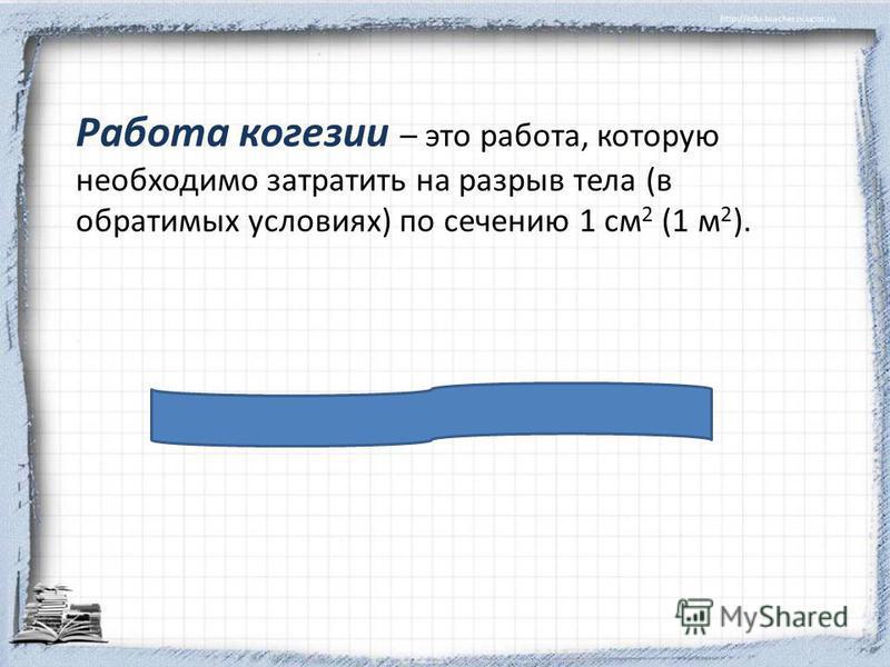 Работа кокезии – это работа, которую необходимо затратить на разрыв тела (в обратимых условиях) по сечению 1 см 2 (1 м 2 ).