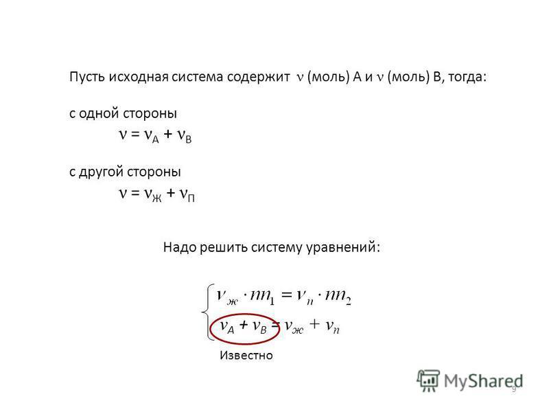 Пусть исходная система содержит ν (моль) А и ν (моль) В, тогда: с одной стороны ν = ν А + ν В с другой стороны ν = ν Ж + ν П Надо решить систему уравнений: ν А + ν В = ν ж + ν п Известно 9