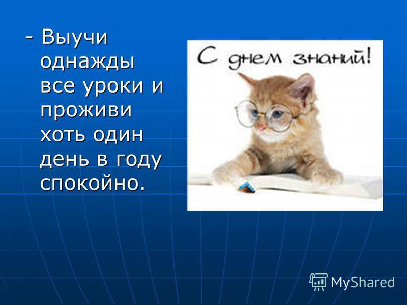 - Выучи однажды все уроки и проживи хоть один день в году спокойно.