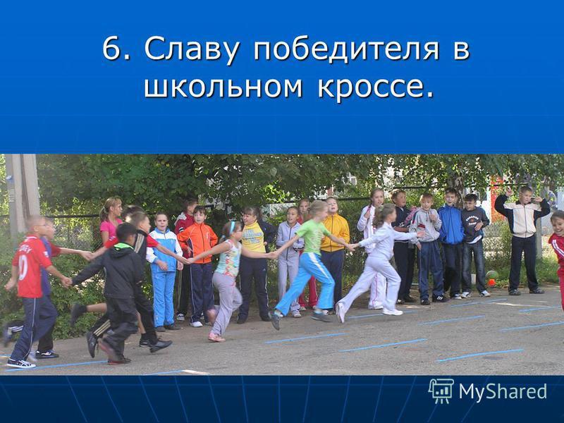 6. Славу победителя в школьном кроссе. 6. Славу победителя в школьном кроссе.