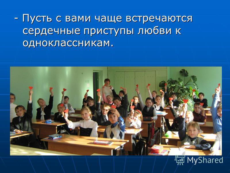 - Пусть с вами чаще встречаются сердечные приступы любви к одноклассникам.