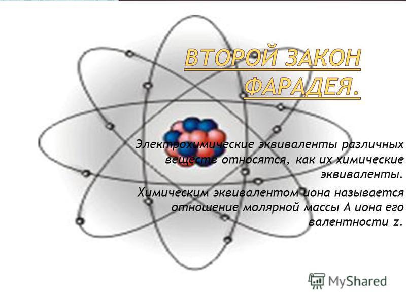 Электрохимические эквиваленты различных веществ относятся, как их химические эквиваленты. Химическим эквивалентом иона называется отношение молярной массы A иона его валентности z.