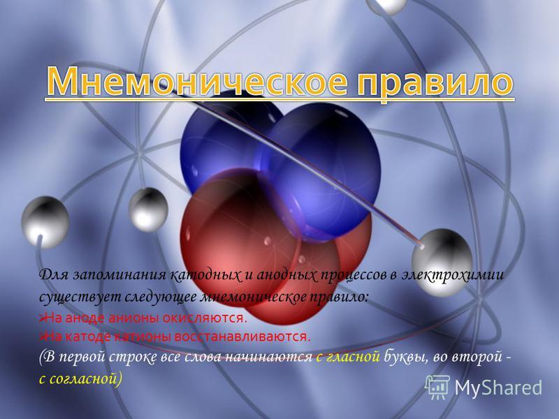 Для запоминания катодных и анодных процессов в электрохимии существует следующее мнемоническое правило: На аноде анионы окисляются. На катоде катионы восстанавливаются. (В первой строке все слова начинаются с гласной буквы, во второй - с согласной)