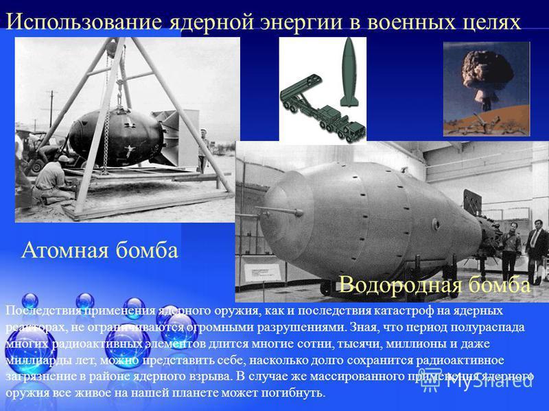 Использование ядерной энергии в военных целях Атомная бомба Водородная бомба Последствия применения ядерного оружия, как и последствия катастроф на ядерных реакторах, не ограничиваются огромными разрушениями. Зная, что период полураспада многих радио